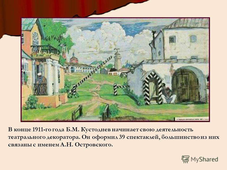 В конце 1911-го года Б.М. Кустодиев начинает свою деятельность театрального декоратора. Он оформил 39 спектаклей, большинство из них связаны с именем А.Н. Островского.