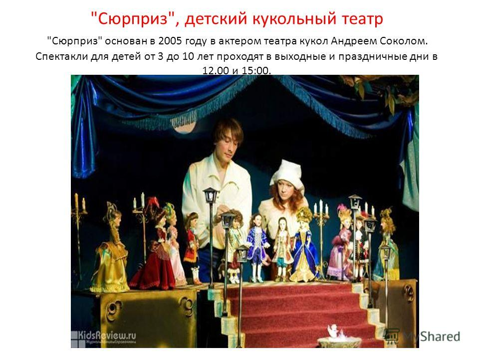 Сюрприз, детский кукольный театр Сюрприз основан в 2005 году в актером театра кукол Андреем Соколом. Спектакли для детей от 3 до 10 лет проходят в выходные и праздничные дни в 12.00 и 15:00.