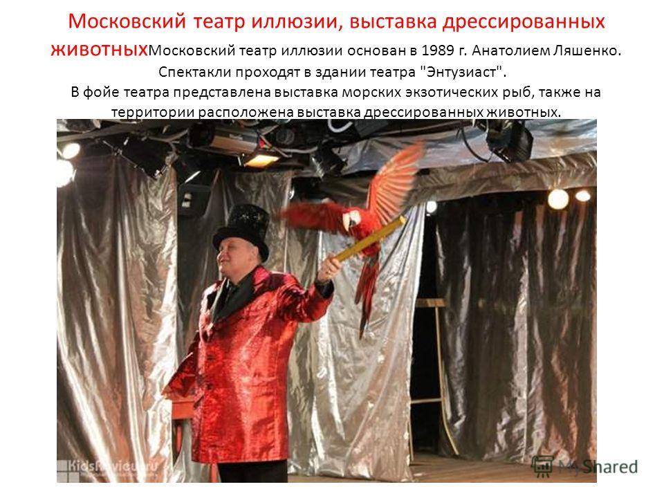 Московский театр иллюзии, выставка дрессированных животных Московский театр иллюзии основан в 1989 г. Анатолием Ляшенко. Спектакли проходят в здании театра