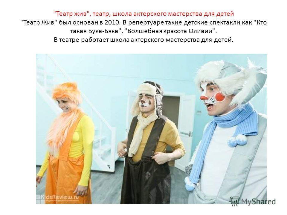 Театр жив, театр, школа актерского мастерства для детей Театр Жив был основан в 2010. В репертуаре такие детские спектакли как Кто такая Бука-Бяка, Волшебная красота Оливии. В театре работает школа актерского мастерства для детей.