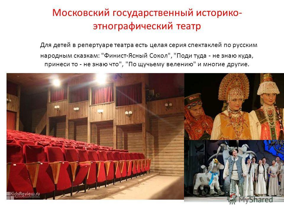 Московский государственный историко- этнографический театр Для детей в репертуаре театра есть целая серия спектаклей по русским народным сказкам: