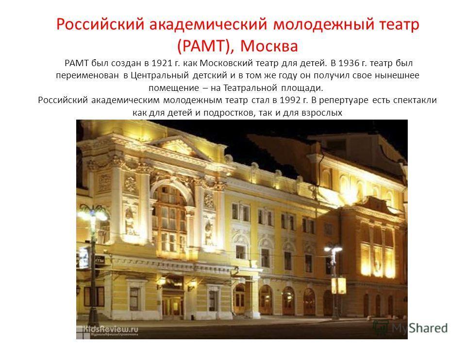 Российский академический молодежный театр (РАМТ), Москва РАМТ был создан в 1921 г. как Московский театр для детей. В 1936 г. театр был переименован в Центральный детский и в том же году он получил свое нынешнее помещение – на Театральной площади. Рос