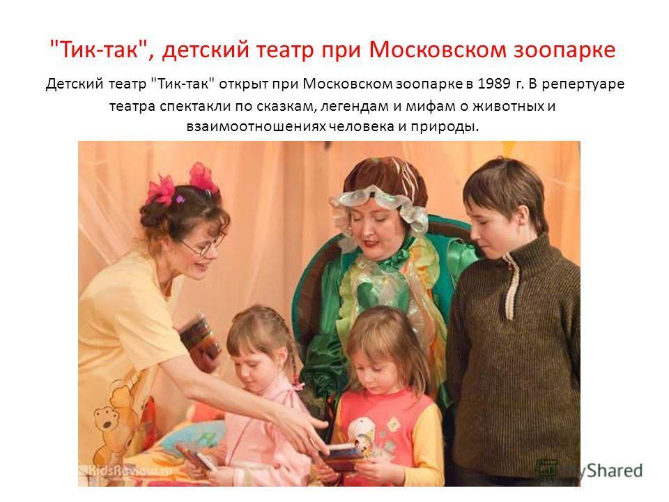 Тик-так, детский театр при Московском зоопарке Детский театр Тик-так открыт при Московском зоопарке в 1989 г. В репертуаре театра спектакли по сказкам, легендам и мифам о животных и взаимоотношениях человека и природы.