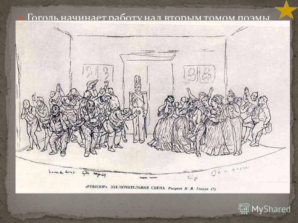 Гоголь начинает работу над вторым томом поэмы. Он опять уезжает за границу. Там он готовит собрание своих сочинений в 4 томах, которое издается в Петербурге в 1842 – 1843 годах. Тогда автор начинает работу над окончанием «Ревизора» В 1846 году Гоголь