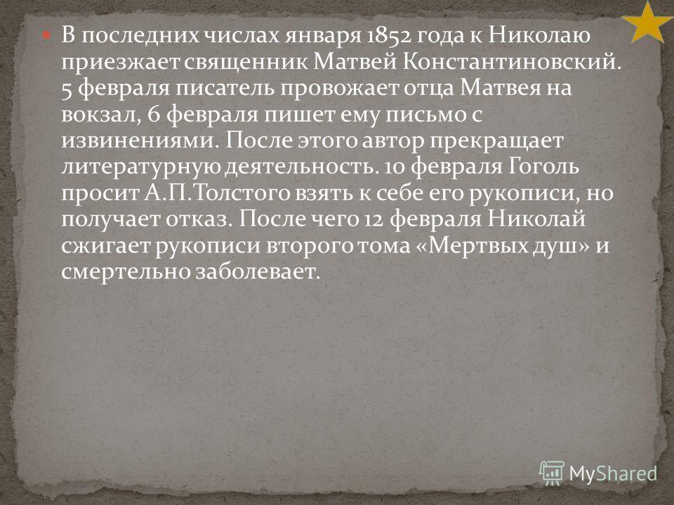 В последних числах января 1852 года к Николаю приезжает священник Матвей Константиновский. 5 февраля писатель провожает отца Матвея на вокзал, 6 февраля пишет ему письмо с извинениями. После этого автор прекращает литературную деятельность. 10 феврал