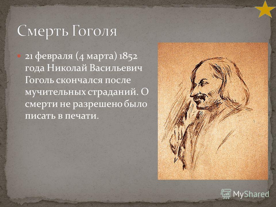 21 февраля (4 марта) 1852 года Николай Васильевич Гоголь скончался после мучительных страданий. О смерти не разрешено было писать в печати.