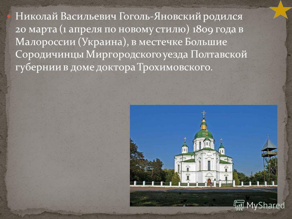 Николай Васильевич Гоголь-Яновский родился 20 марта (1 апреля по новому стилю) 1809 года в Малороссии (Украина), в местечке Большие Сородичинцы Миргородского уезда Полтавской губернии в доме доктора Трохимовского.