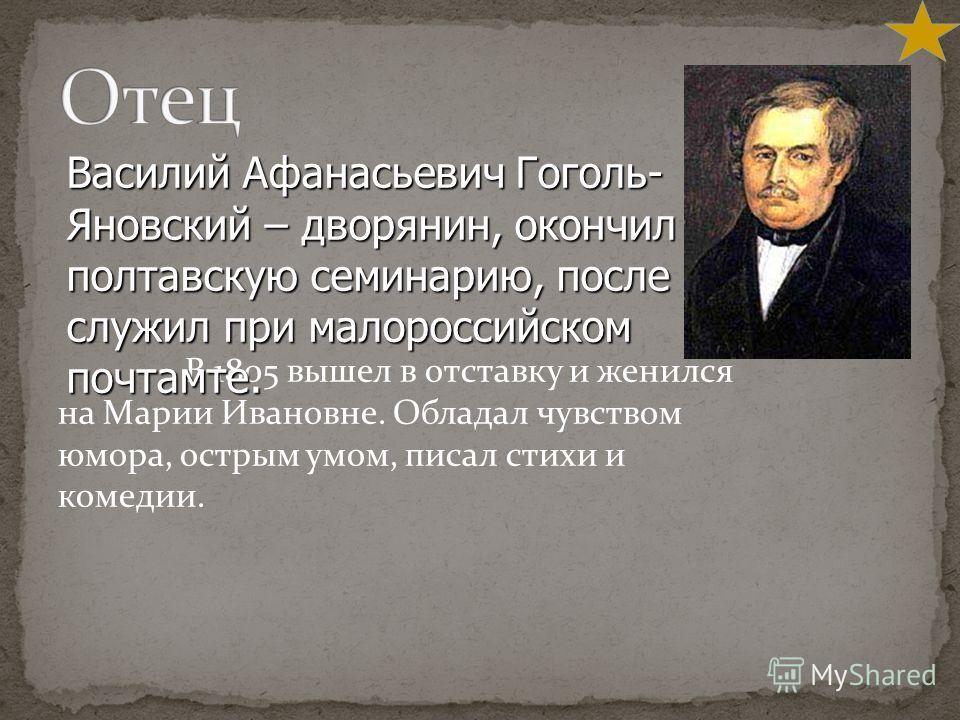 В 1805 вышел в отставку и женился на Марии Ивановне. Обладал чувством юмора, острым умом, писал стихи и комедии. Василий Афанасьевич Гоголь- Яновский – дворянин, окончил полтавскую семинарию, после служил при малороссийском почтамте.