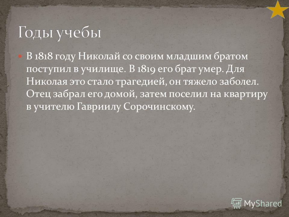 В 1818 году Николай со своим младшим братом поступил в училище. В 1819 его брат умер. Для Николая это стало трагедией, он тяжело заболел. Отец забрал его домой, затем поселил на квартиру в учителю Гавриилу Сорочинскому.