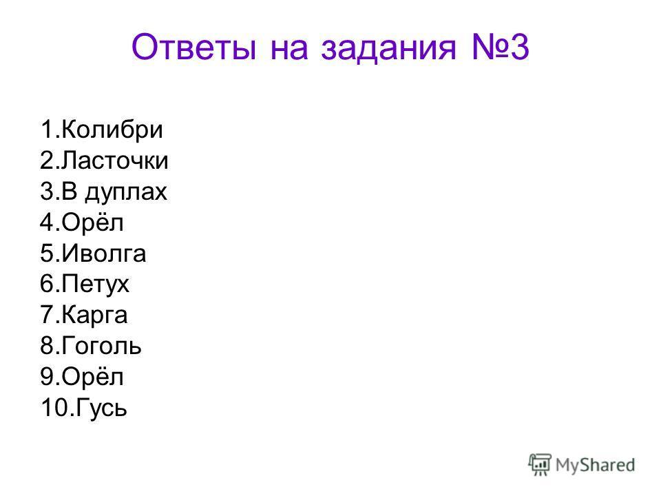 Ответы на задания 3 1. Колибри 2. Ласточки 3. В дуплах 4.Орёл 5. Иволга 6. Петух 7. Карга 8. Гоголь 9.Орёл 10.Гусь