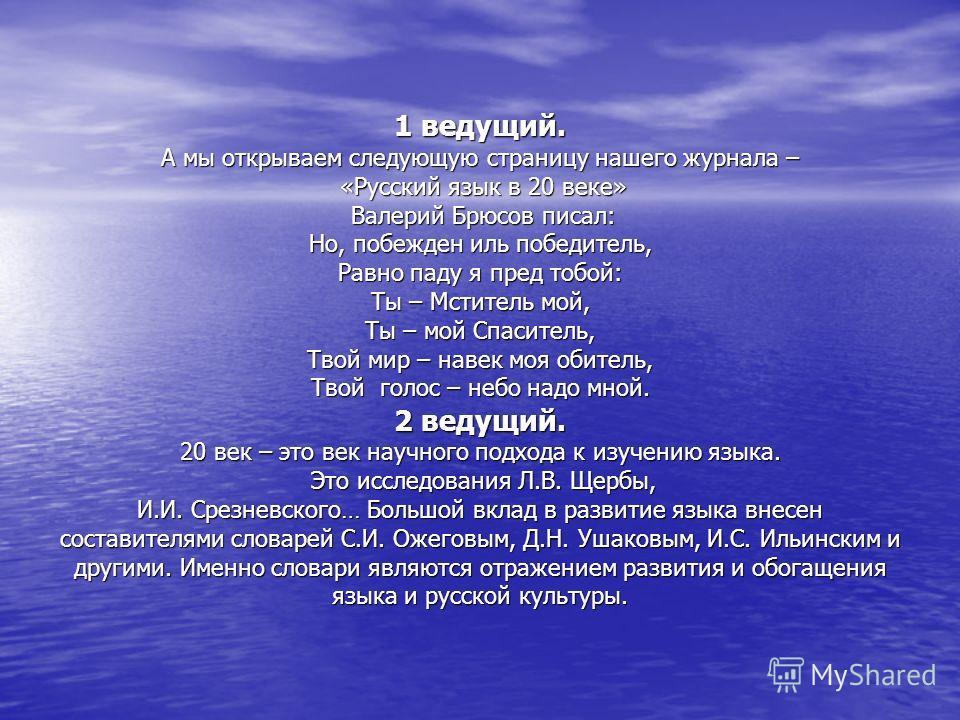 1 ведущий. А мы открываем следующую страницу нашего журнала – «Русский язык в 20 веке» Валерий Брюсов писал: Но, побежден иль победитель, Равно паду я пред тобой: Ты – Мститель мой, Ты – мой Спаситель, Твой мир – навек моя обитель, Твой голос – небо