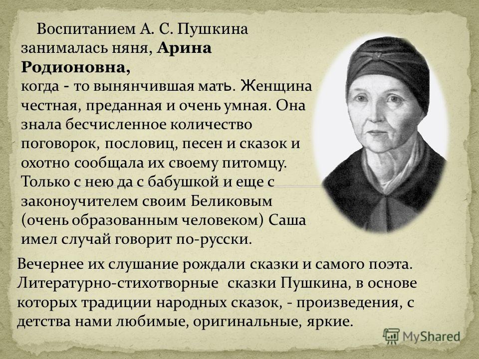 Воспитанием А. С. Пушкина занималась няня, Арина Родионовна, когда - то вынянчившая мат ь. Ж енщина честная, преданная и очень умная. Она знала бесчисленное количество поговорок, пословиц, песен и сказок и охотно сообщала их своему питомцу. Только с