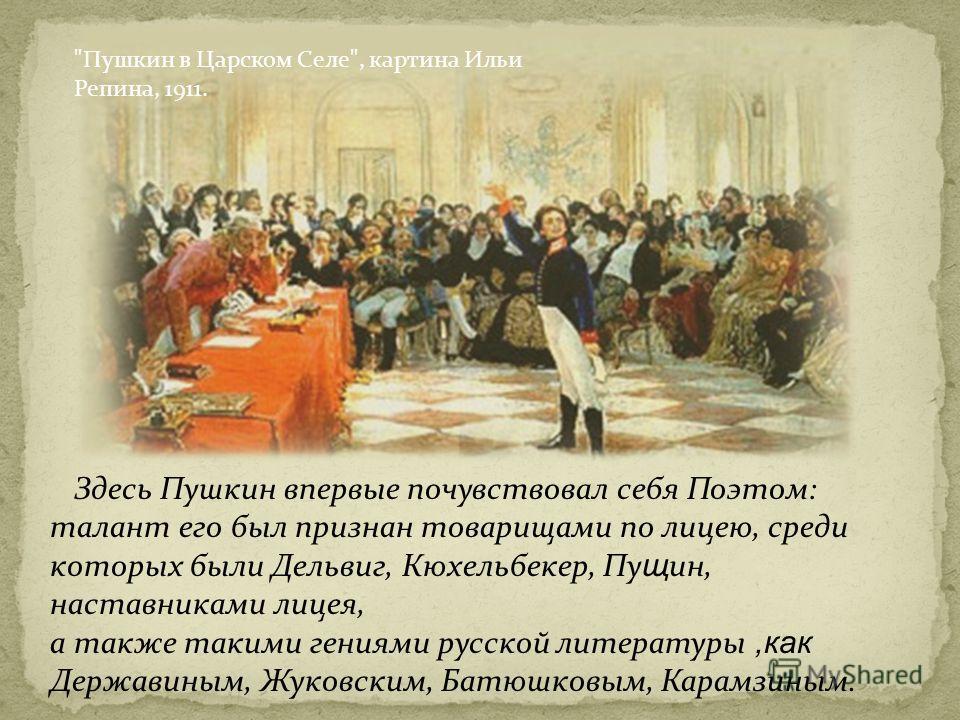 Здесь Пушкин впервые почувствовал себя Поэтом: талант его был признан товарищами по лицею, среди которых были Дельвиг, Кюхельбекер, Пу щ ин, наставниками лицея, а также такими гениями русской литературы,как Державиным, Жуковским, Батюшковым, Карамзин
