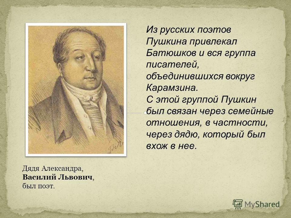 Из русских поэтов Пушкина привлекал Батюшков и вся группа писателей, объединившихся вокруг Карамзина. С этой группой Пушкин был связан через семейные отношения, в частности, через дядю, который был вхож в нее. Дядя Александра, Василий Львович, был по