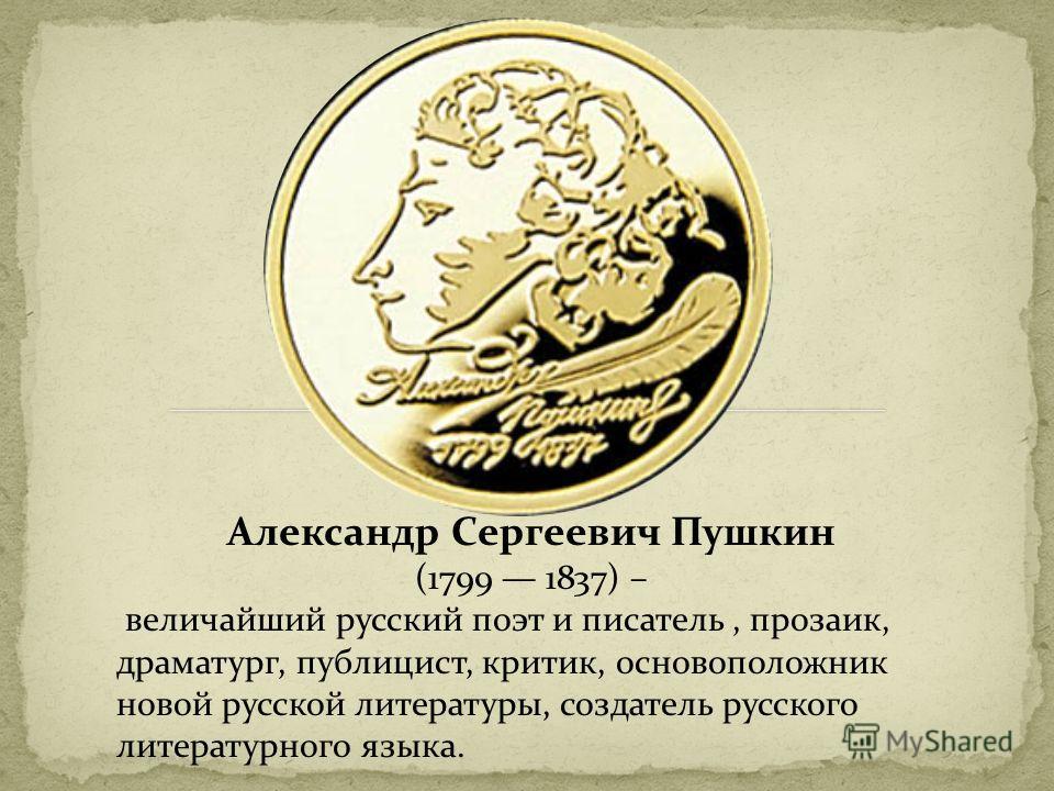 Александр Сергеевич Пушкин (1799 1837) – величайший русский поэт и писатель, прозаик, драматург, публицист, критик, основоположник новой русской литературы, создатель русского литературного языка.