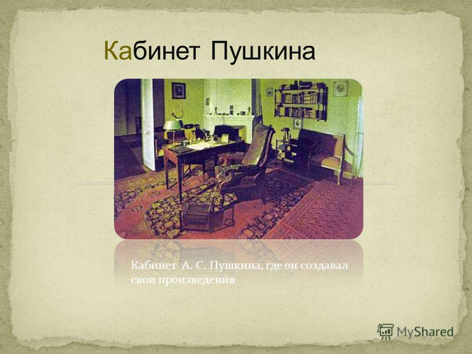Кабинет Пушкина Кабинет А. С. Пушкина, где он создавал свои произведения