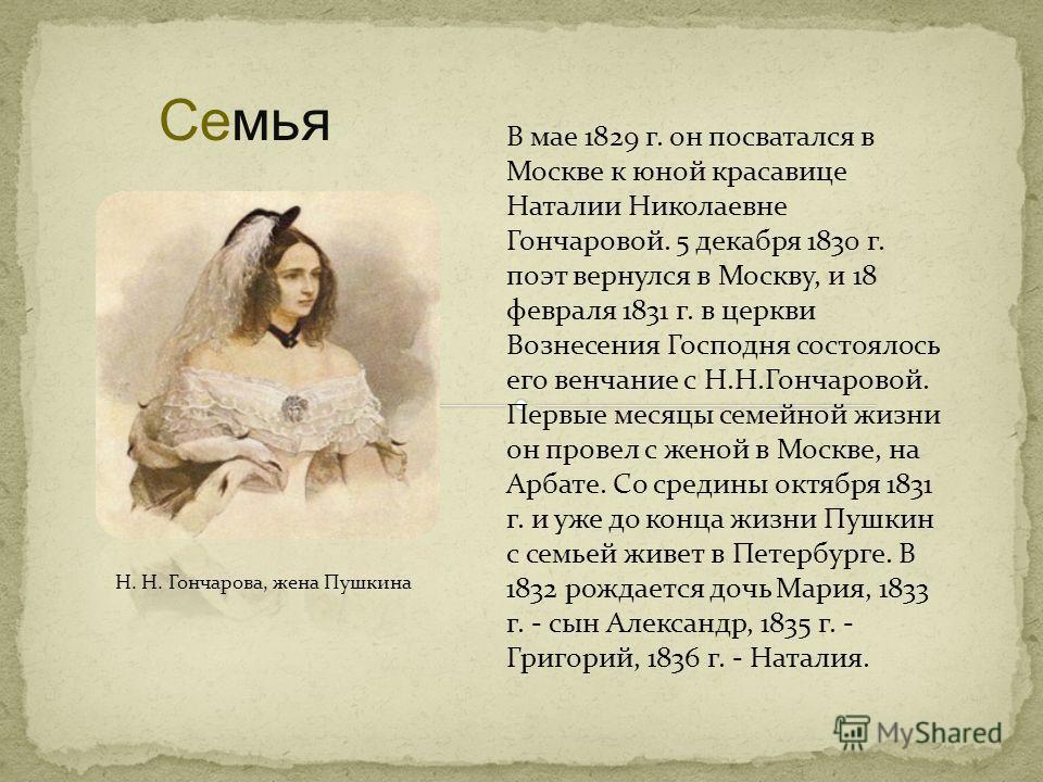 Семья Н. Н. Гончарова, жена Пушкина В мае 1829 г. он посватался в Москве к юной красавице Наталии Николаевне Гончаровой. 5 декабря 1830 г. поэт вернулся в Москву, и 18 февраля 1831 г. в церкви Вознесения Господня состоялось его венчание с Н.Н.Гончаро