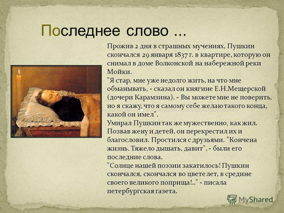 Последнее слово... Прожив 2 дня в страшных мучениях, Пушкин скончался 29 января 1837 г. в квартире, которую он снимал в доме Волконской на набережной реки Мойки.
