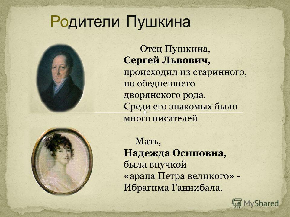 Родители Пушкина Отец Пушкина, Сергей Львович, происходил из старинного, но обедневшего дворянского рода. Среди его знакомых было много писателей Мать, Надежда Осиповна, была внучкой «арапа Петра великого» - Ибрагима Ганнибала.