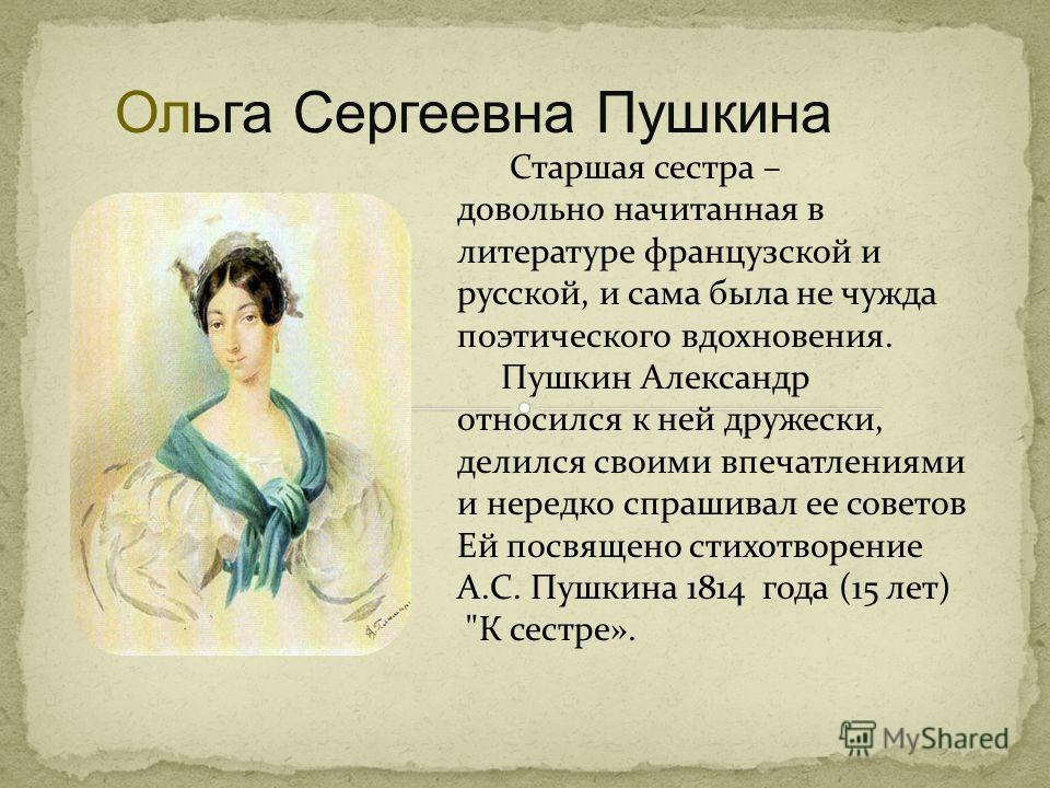 Старшая сестра – довольно начитанная в литературе французской и русской, и сама была не чужда поэтического вдохновения. Пушкин Александр относился к ней дружески, делился своими впечатлениями и нередко спрашивал ее советов Ей посвящено стихотворение