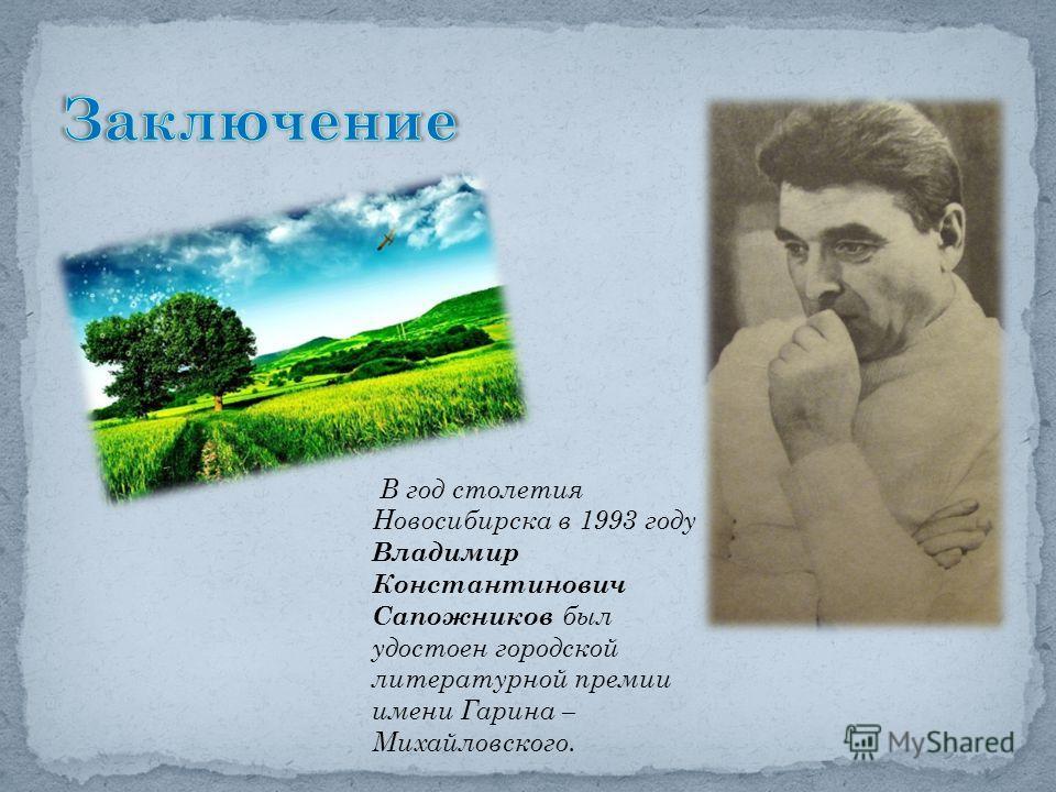 В год столетия Новосибирска в 1993 году Владимир Константинович Сапожников был удостоен городской литературной премии имени Гарина – Михайловского.