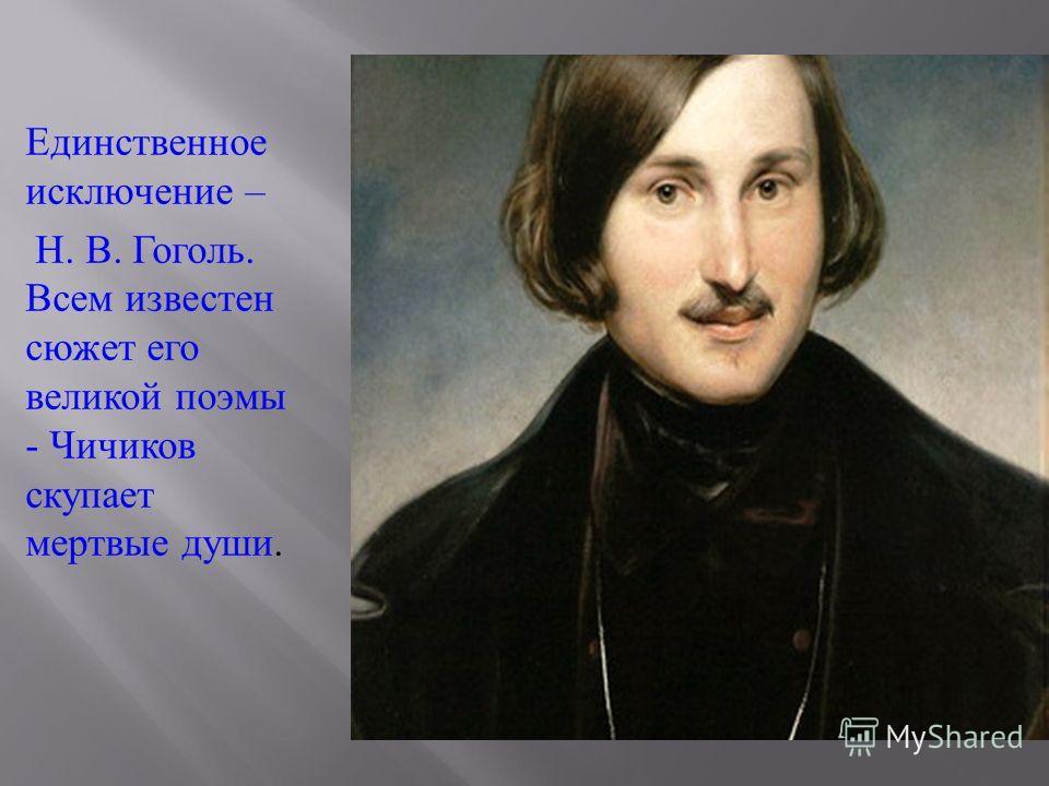 Единственное исключение – Н. В. Гоголь. Всем известен сюжет его великой поэмы - Чичиков скупает мертвые души.