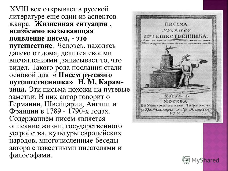 XVIII век открывает в русской литературе еще один из аспектов жанра. Жизненная ситуация, неизбежно вызывающая появление писем, - это путешествие. Человек, находясь далеко от дома, делится своими впечатлениями,записывает то, что видел. Такого рода пос