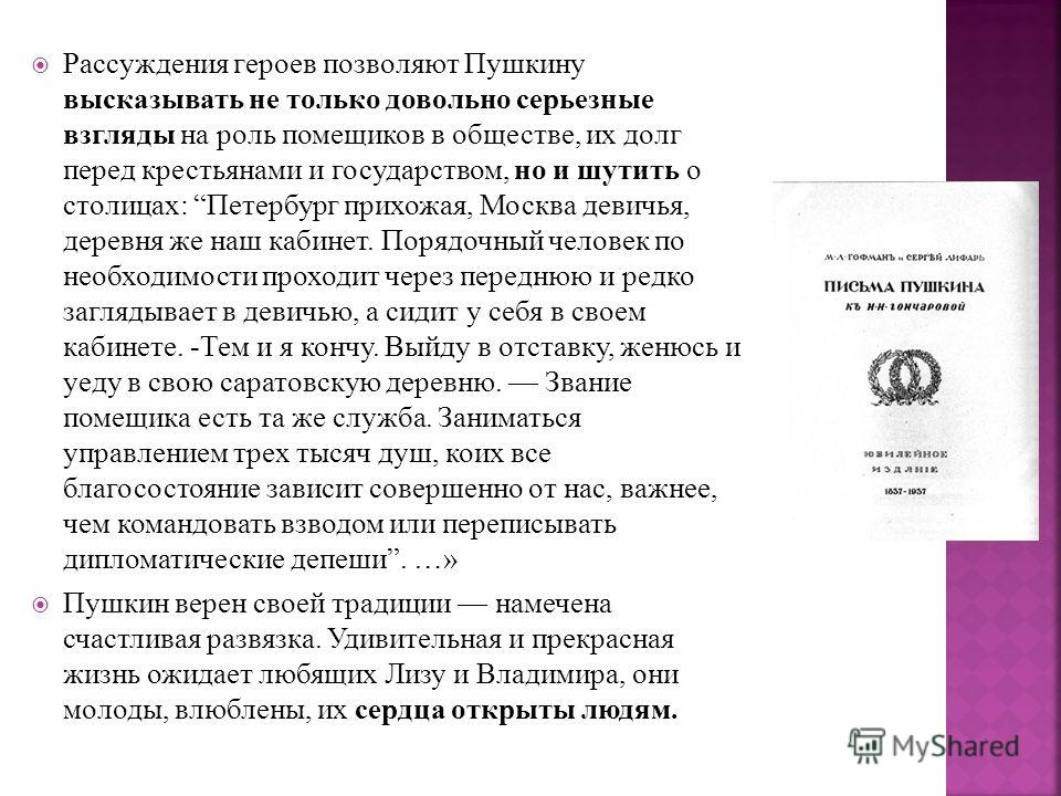 Рассуждения героев позволяют Пушкину высказывать не только довольно серьезные взгляды на роль помещиков в обществе, их долг перед крестьянами и государством, но и шутить о столицах: Петербург прихожая, Москва девичья, деревня же наш кабинет. Порядочн