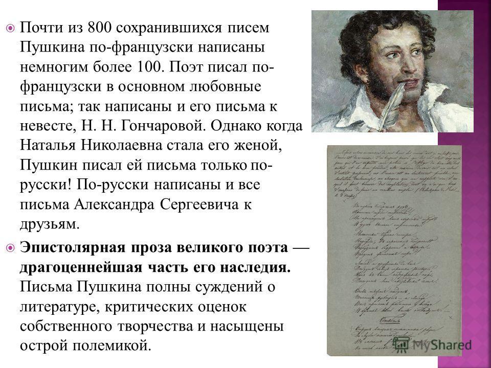 Почти из 800 сохранившихся писем Пушкина по-французски написаны немногим более 100. Поэт писал по- французски в основном любовные письма; так написаны и его письма к невесте, Н. Н. Гончаровой. Однако когда Наталья Николаевна стала его женой, Пушкин п