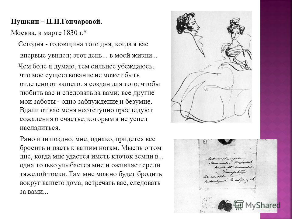 Пушкин – Н.Н.Гончаровой. Москва, в марте 1830 г.* Сегодня - годовщина того дня, когда я вас впервые увидел; этот день... в моей жизни... Чем боле я думаю, тем сильнее убеждаюсь, что мое существование не может быть отделено от вашего: я создан для то