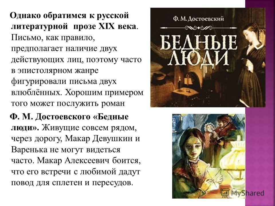 Однако обратимся к русской литературной прозе XIX века. Письмо, как правило, предполагает наличие двух действующих лиц, поэтому часто в эпистолярном жанре фигурировали письма двух влюблённых. Хорошим примером того может послужить роман Ф. М. Достоевс