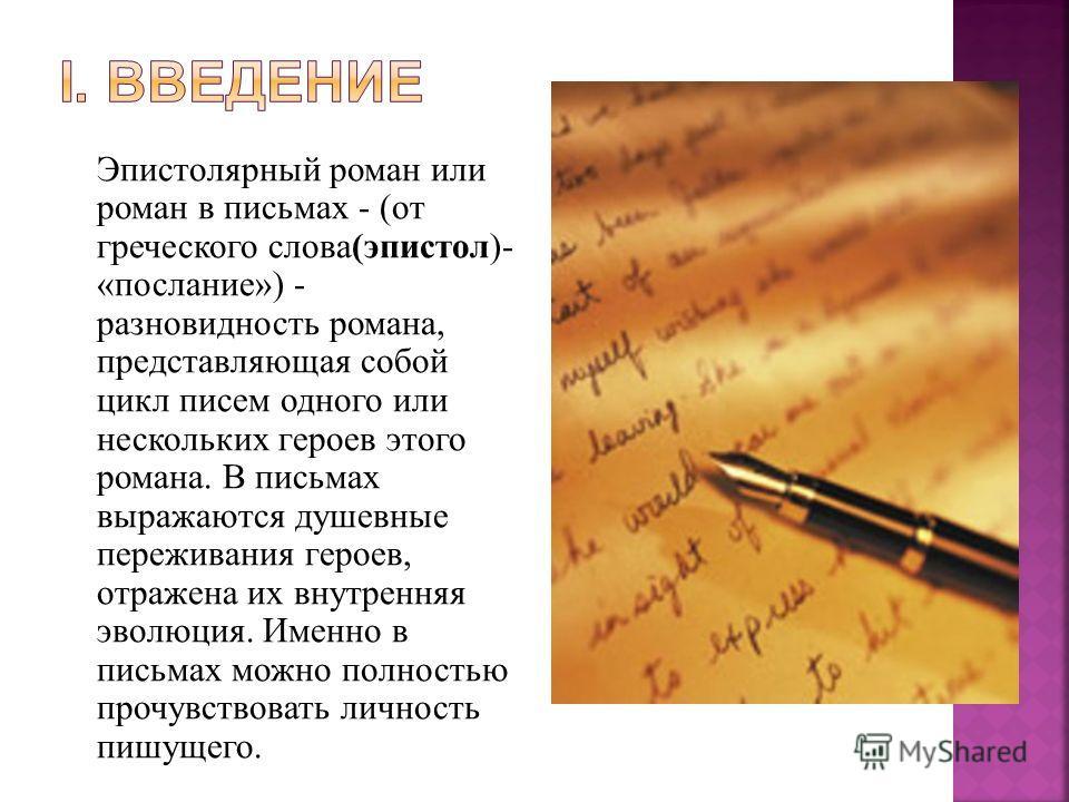 Эпистолярный роман или роман в письмах - (от греческого слова(эпистол)- «послание») - разновидность романа, представляющая собой цикл писем одного или нескольких героев этого романа. В письмах выражаются душевные переживания героев, отражена их внутр
