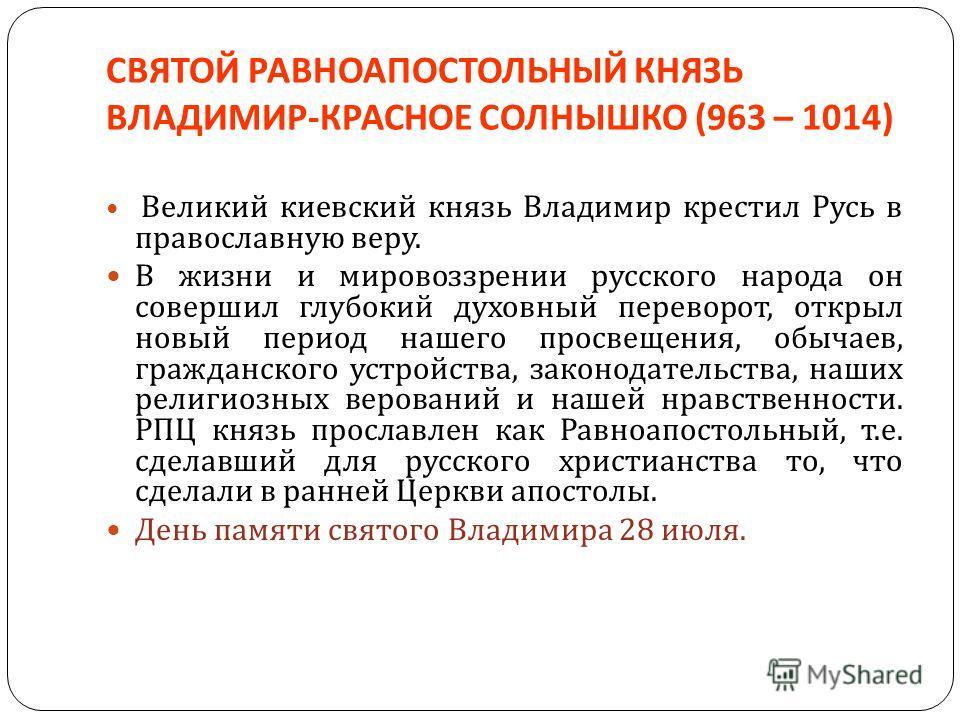 СВЯТОЙ РАВНОАПОСТОЛЬНЫЙ КНЯЗЬ ВЛАДИМИР - КРАСНОЕ СОЛНЫШКО (963 – 1014) Великий киевский князь Владимир крестил Русь в православную веру. В жизни и мировоззрении русского народа он совершил глубокий духовный переворот, открыл новый период нашего просв