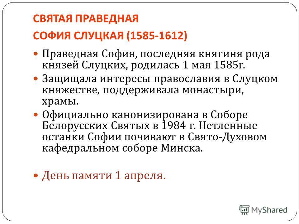 СВЯТАЯ ПРАВЕДНАЯ СОФИЯ СЛУЦКАЯ (1585-1612) Праведная София, последняя княгиня рода князей Слуцких, родилась 1 мая 1585 г. Защищала интересы православия в Слуцком княжестве, поддерживала монастыри, храмы. Официально канонизирована в Соборе Белорусских
