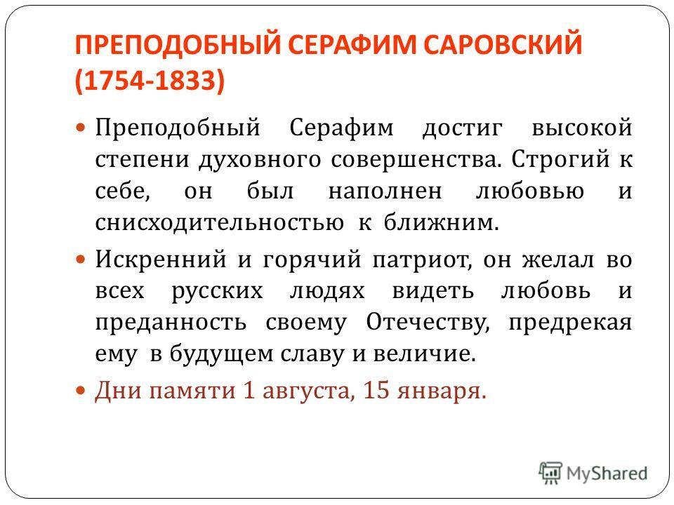 ПРЕПОДОБНЫЙ СЕРАФИМ САРОВСКИЙ (1754-1833) Преподобный Серафим достиг высокой степени духовного совершенства. Строгий к себе, он был наполнен любовью и снисходительностью к ближним. Искренний и горячий патриот, он желал во всех русских людях видеть лю