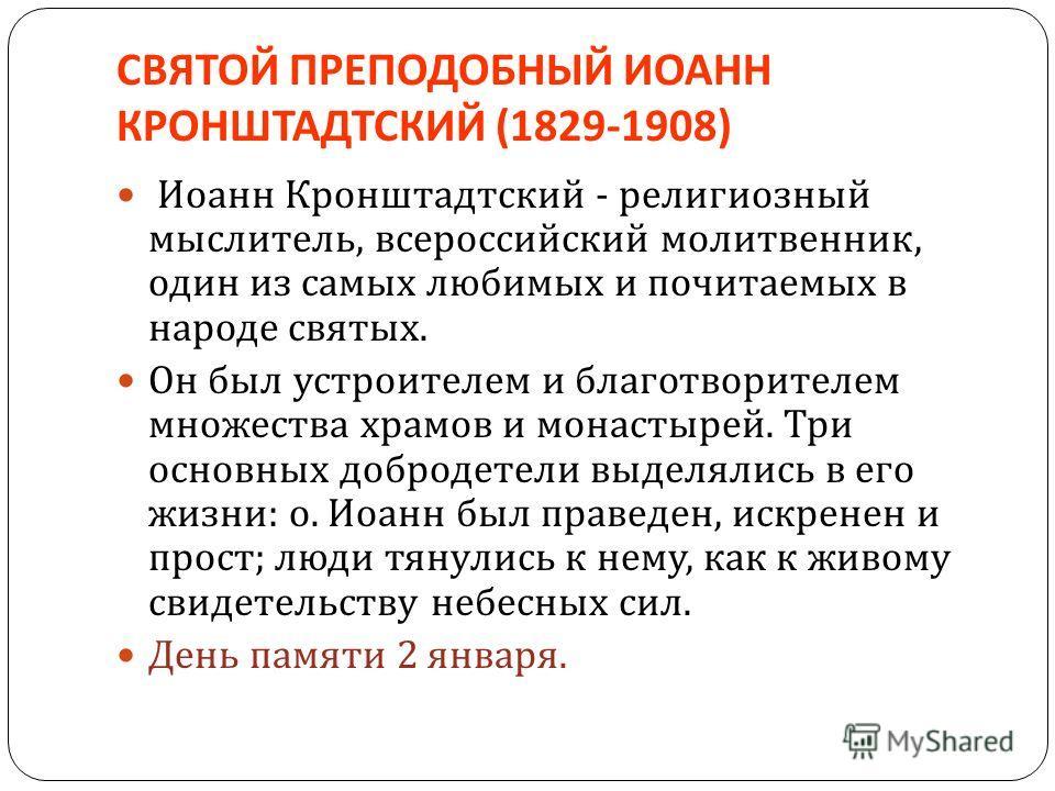 СВЯТОЙ ПРЕПОДОБНЫЙ ИОАНН КРОНШТАДТСКИЙ (1829-1908) Иоанн Кронштадтский - религиозный мыслитель, всероссийский молитвенник, один из самых любимых и почитаемых в народе святых. Он был устроителем и благотворителем множества храмов и монастырей. Три осн