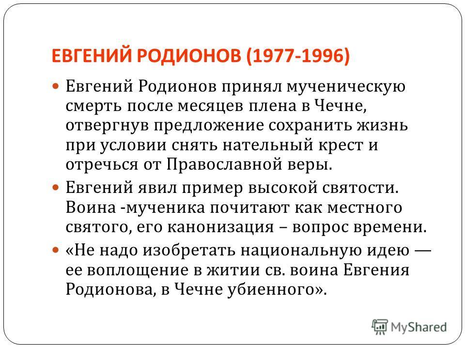 ЕВГЕНИЙ РОДИОНОВ (1977-1996) Евгений Родионов принял мученическую смерть после месяцев плена в Чечне, отвергнув предложение сохранить жизнь при условии снять нательный крест и отречься от Православной веры. Евгений явил пример высокой святости. Воина