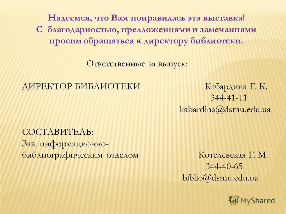 Надеемся, что Вам понравилась эта выставка! С благодарностью, предложениями и замечаниями просим обращаться к директору библиотеки. Ответственные за выпуск: ДИРЕКТОР БИБЛИОТЕКИ Кабардина Г. К. 344-41-11 kabardina@dsmu.edu.ua СОСТАВИТЕЛЬ: Зав. информа