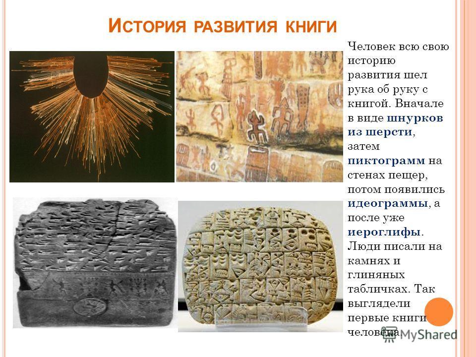 И СТОРИЯ РАЗВИТИЯ КНИГИ Человек всю свою историю развития шел рука об руку с книгой. Вначале в виде шнурков из шерсти, затем пиктограмм на стенах пещер, потом появились идеограммы, а после уже иероглифы. Люди писали на камнях и глиняных табличках. Та