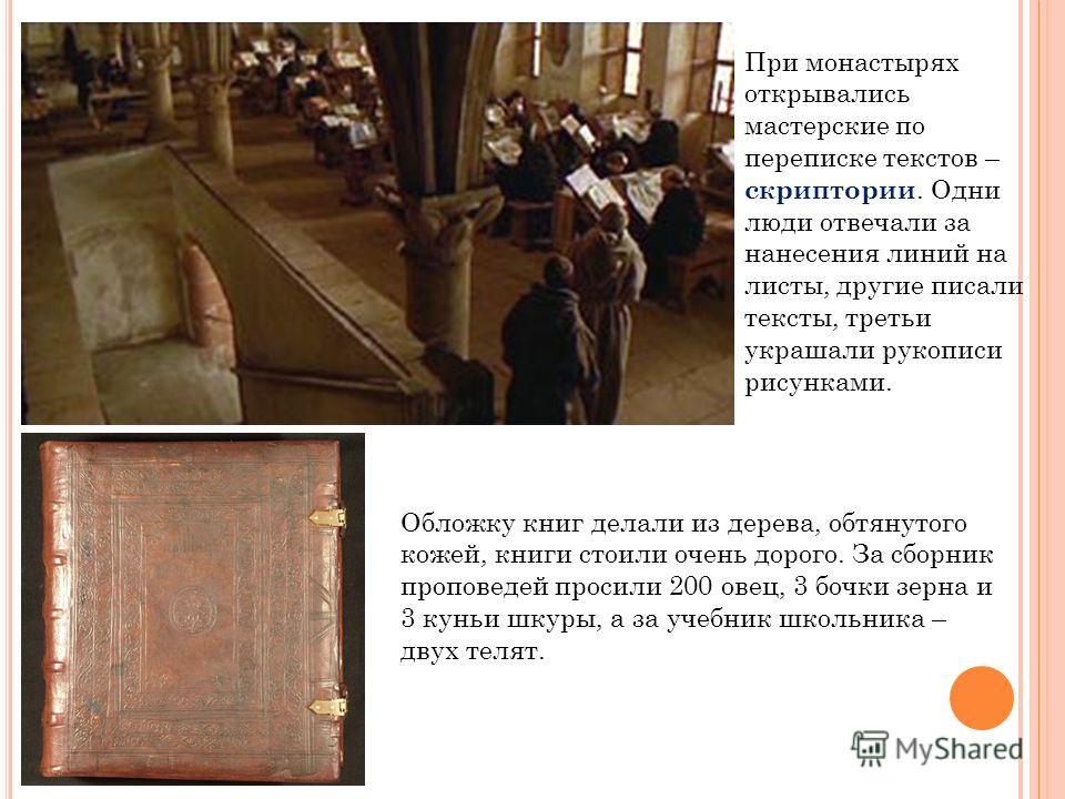 При монастырях открывались мастерские по переписке текстов – скриптории. Одни люди отвечали за нанесения линий на листы, другие писали тексты, третьи украшали рукописи рисунками. Обложку книг делали из дерева, обтянутого кожей, книги стоили очень дор