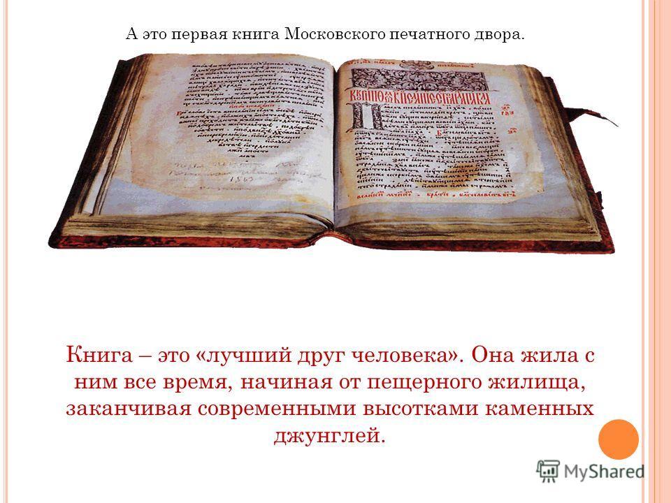 А это первая книга Московского печатного двора. Книга – это «лучший друг человека». Она жила с ним все время, начиная от пещерного жилища, заканчивая современными высотками каменных джунглей.