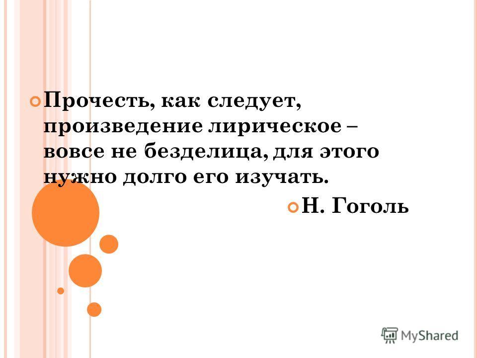 Прочесть, как следует, произведение лирическое – вовсе не безделица, для этого нужно долго его изучать. Н. Гоголь