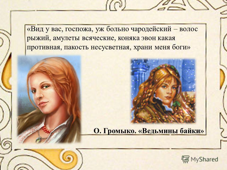 «Вид у вас, госпожа, уж больно чародейский – волос рыжий, амулеты всяческие, коняка эвон какая противная, пакость несусветная, храни меня боги» О. Громыко. «Ведьмины байки»