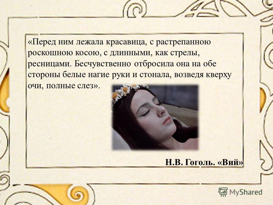 «Перед ним лежала красавица, с растрепанною роскошною косою, с длинными, как стрелы, ресницами. Бесчувственно отбросила она на обе стороны белые нагие руки и стонала, возведя кверху очи, полные слез». Н.В. Гоголь. «Вий»