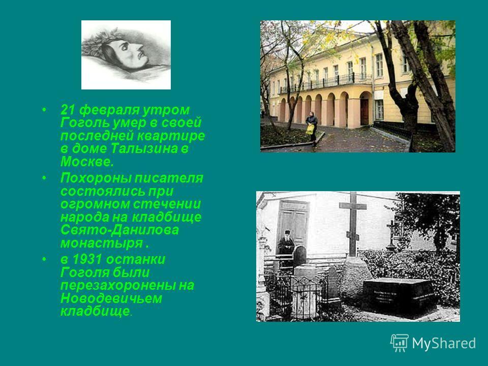 21 февраля утром Гоголь умер в своей последней квартире в доме Талызина в Москве. Похороны писателя состоялись при огромном стечении народа на кладбище Свято-Данилова монастыря. в 1931 останки Гоголя были перезахоронены на Новодевичьем кладбище.