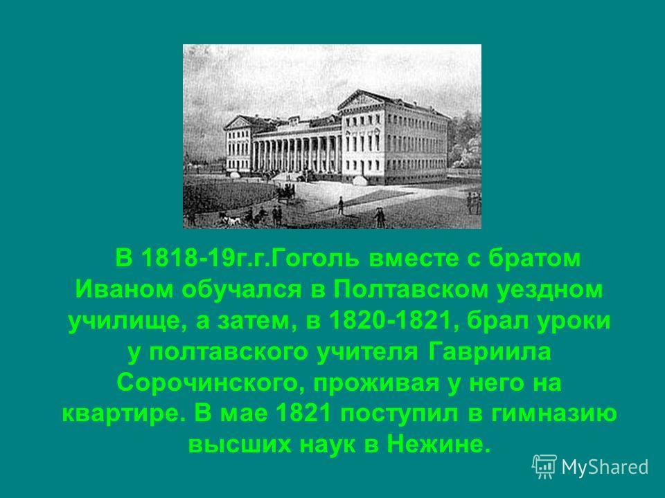 В 1818-19 г.г.Гоголь вместе с братом Иваном обучался в Полтавском уездном училище, а затем, в 1820-1821, брал уроки у полтавского учителя Гавриила Сорочинского, проживая у него на квартире. В мае 1821 поступил в гимназию высших наук в Нежине.