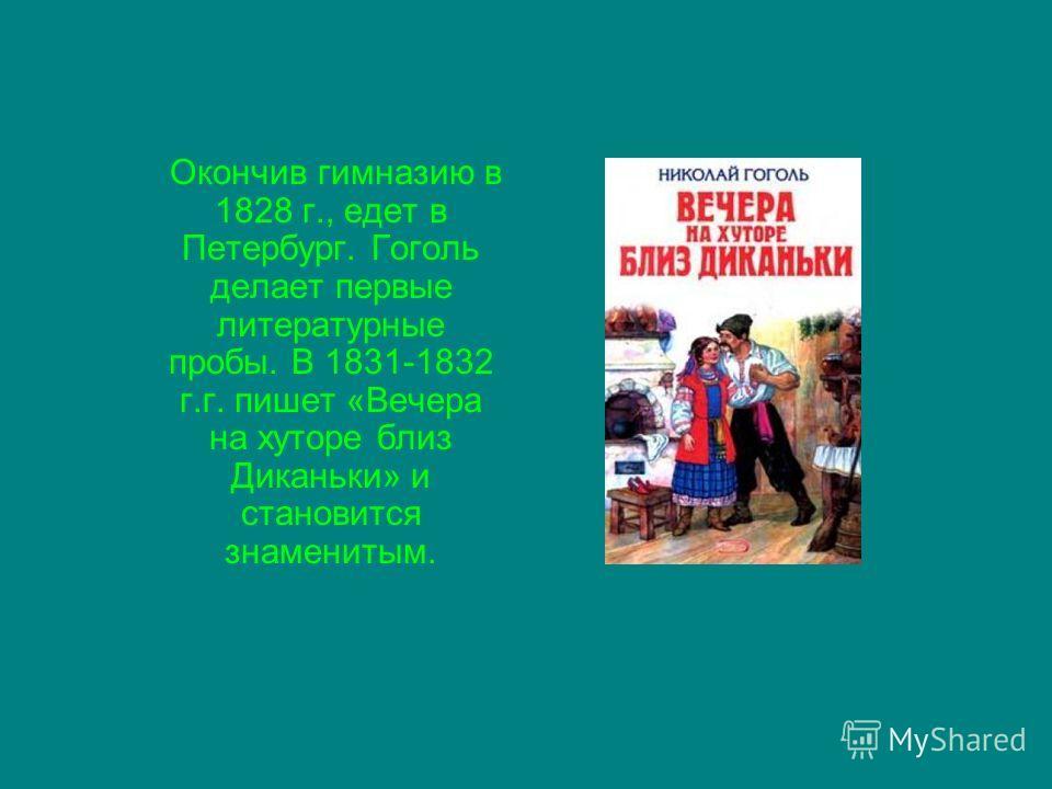 Окончив гимназию в 1828 г., едет в Петербург. Гоголь делает первые литературные пробы. В 1831-1832 г.г. пишет «Вечера на хуторе близ Диканьки» и становится знаменитым.