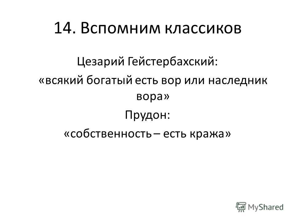 14. Вспомним классиков Цезарий Гейстербахский: «всякий богатый есть вор или наследник вора» Прудон: «собственность – есть кража»