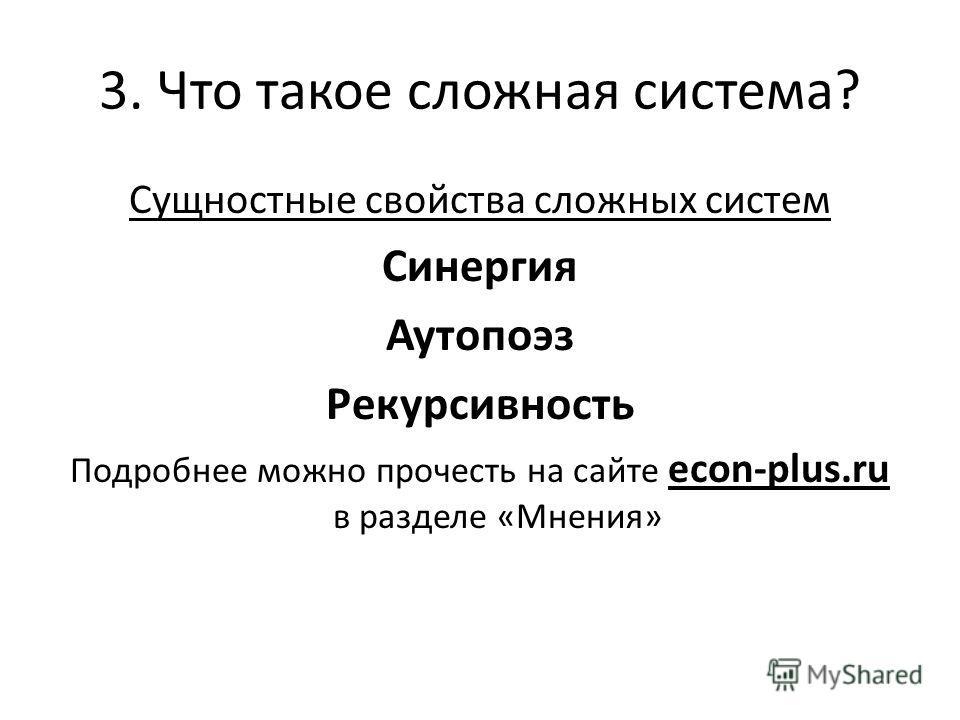 3. Что такое сложная система? Сущностные свойства сложных систем Синергия Аутопоэз Рекурсивность Подробнее можно прочесть на сайте econ-plus.ru в разделе «Мнения»