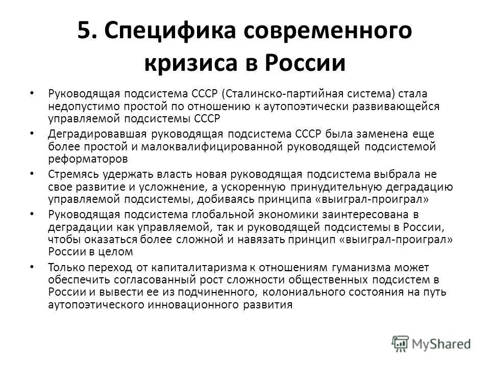 5. Специфика современного кризиса в России Руководящая подсистема СССР (Сталинско-партийная система) стала недопустимо простой по отношению к аутопоэтически развивающейся управляемой подсистемы СССР Деградировавшая руководящая подсистема СССР была за